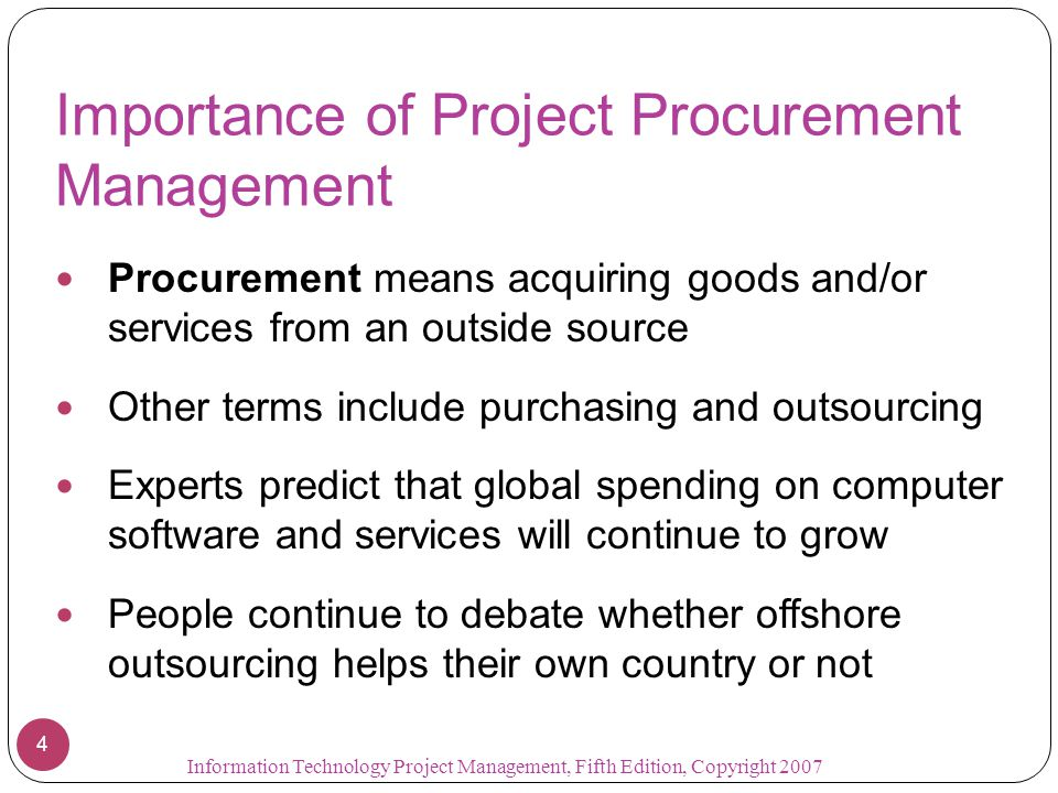 Importance of Project Procurement Management Procurement means acquiring goods and/or services from an outside source Other terms include purchasing and outsourcing Experts predict that global spending on computer software and services will continue to grow People continue to debate whether offshore outsourcing helps their own country or not 4 Information Technology Project Management, Fifth Edition, Copyright 2007