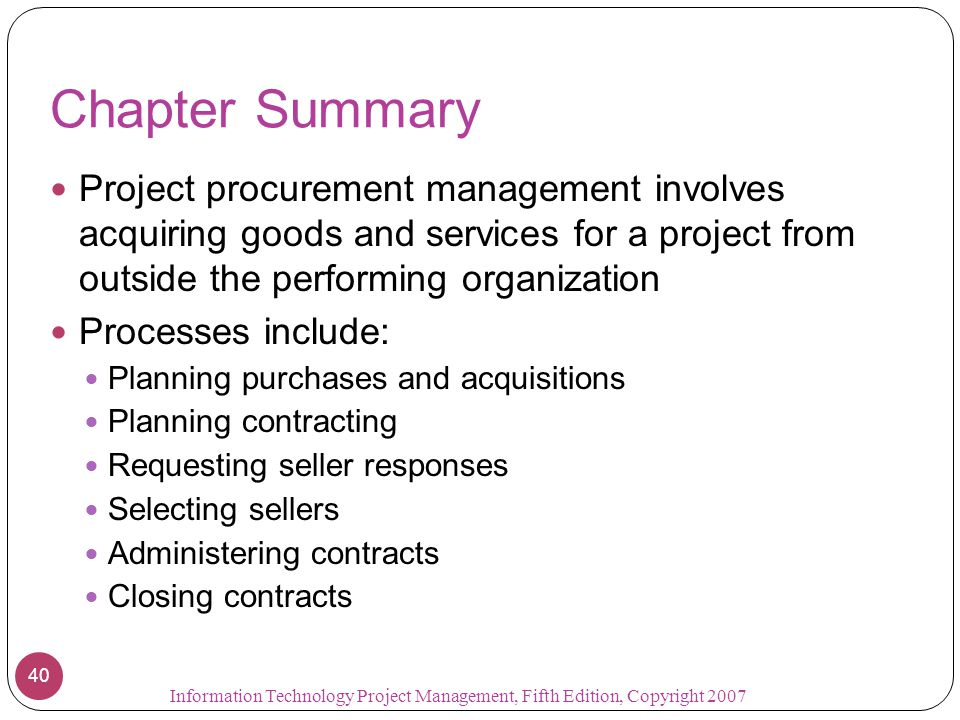 Chapter Summary Project procurement management involves acquiring goods and services for a project from outside the performing organization Processes include: Planning purchases and acquisitions Planning contracting Requesting seller responses Selecting sellers Administering contracts Closing contracts 40 Information Technology Project Management, Fifth Edition, Copyright 2007