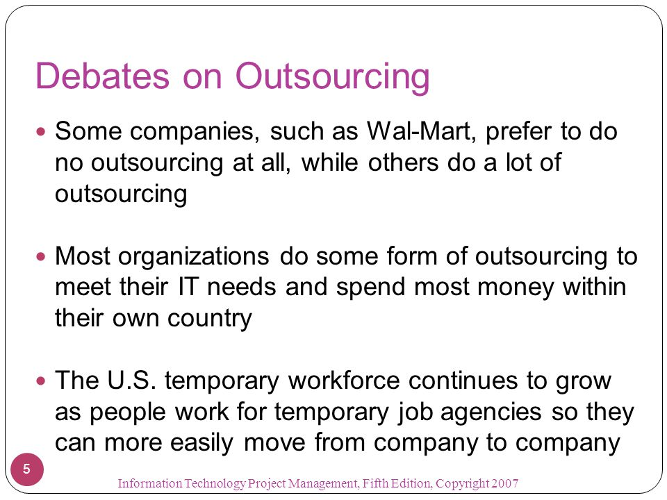 Debates on Outsourcing Some companies, such as Wal-Mart, prefer to do no outsourcing at all, while others do a lot of outsourcing Most organizations d