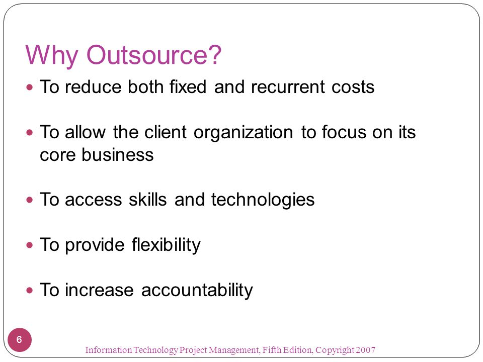 Why Outsource? To reduce both fixed and recurrent costs To allow the client organization to focus on its core business To access skills and technologi