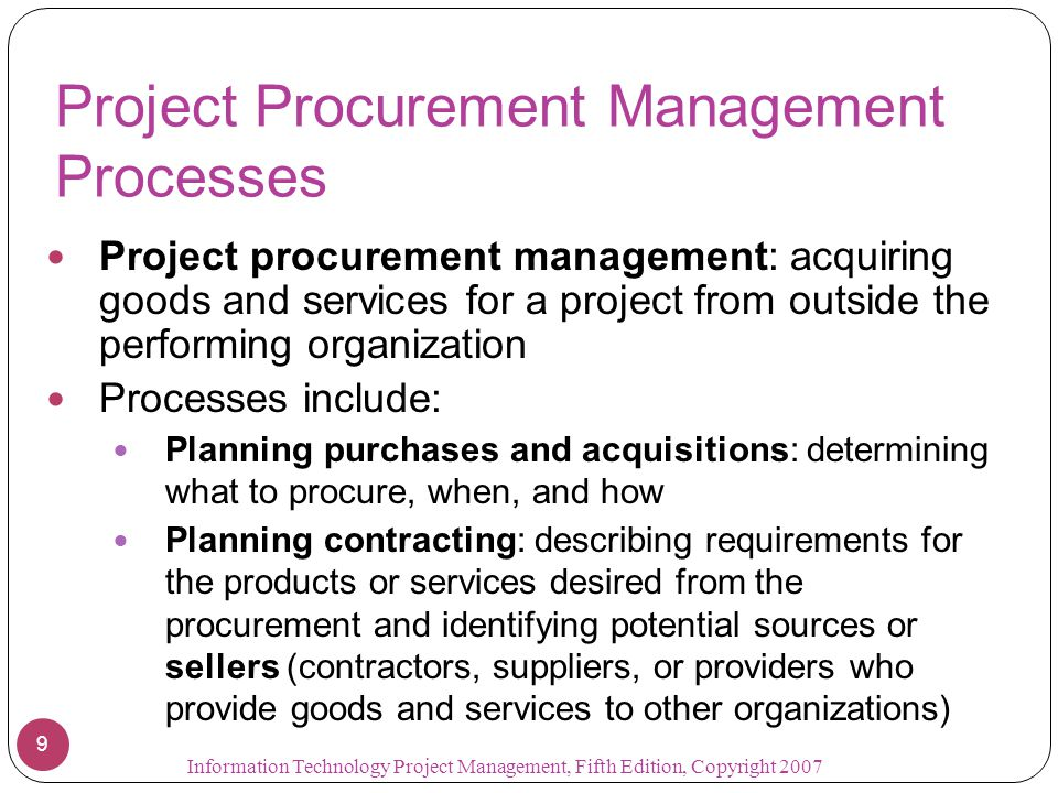 Project Procurement Management Processes Project procurement management: acquiring goods and services for a project from outside the performing organization Processes include: Planning purchases and acquisitions: determining what to procure, when, and how Planning contracting: describing requirements for the products or services desired from the procurement and identifying potential sources or sellers (contractors, suppliers, or providers who provide goods and services to other organizations) 9 Information Technology Project Management, Fifth Edition, Copyright 2007