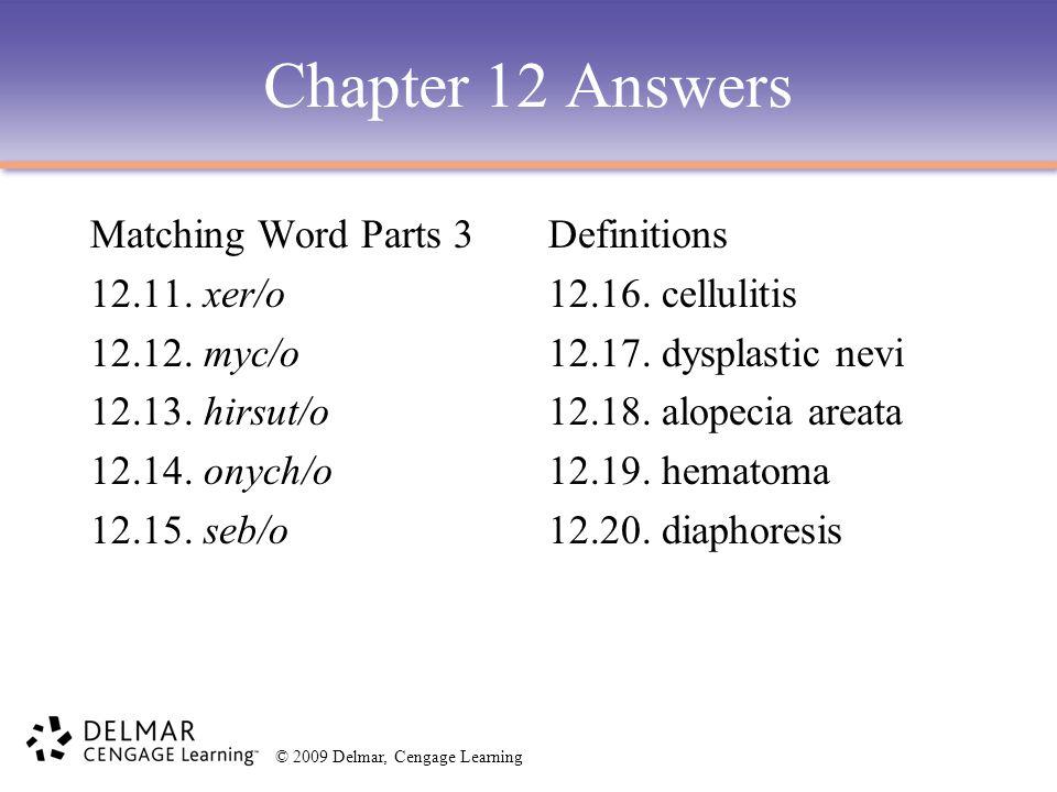 © 2009 Delmar, Cengage Learning Chapter 12 Answers Matching Word Parts 3 12.11. xer/o 12.12. myc/o 12.13. hirsut/o 12.14. onych/o 12.15. seb/o Definit