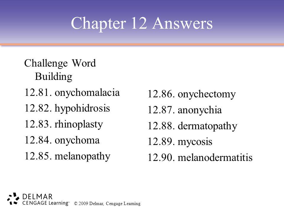 © 2009 Delmar, Cengage Learning Chapter 12 Answers Challenge Word Building 12.81. onychomalacia 12.82. hypohidrosis 12.83. rhinoplasty 12.84. onychoma