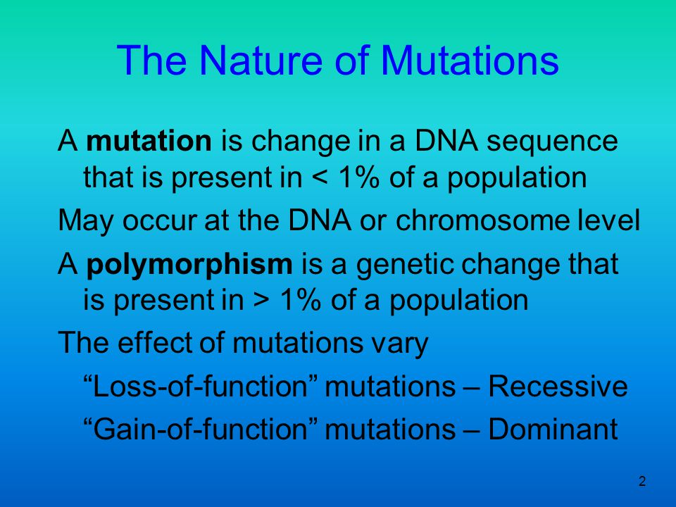 2 The Nature of Mutations A mutation is change in a DNA sequence that is present in < 1% of a population May occur at the DNA or chromosome level A po