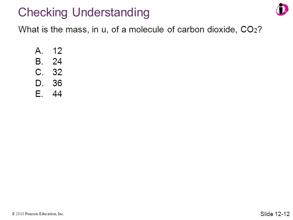 © 2010 Pearson Education, Inc. Checking Understanding What is the mass, in u, of a molecule of carbon dioxide, CO 2 ? A.12 B.24 C.32 D.36 E.44 Slide 1