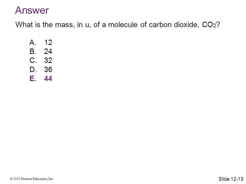 © 2010 Pearson Education, Inc. Answer What is the mass, in u, of a molecule of carbon dioxide, CO 2 ? A.12 B.24 C.32 D.36 E.44 Slide 12-13