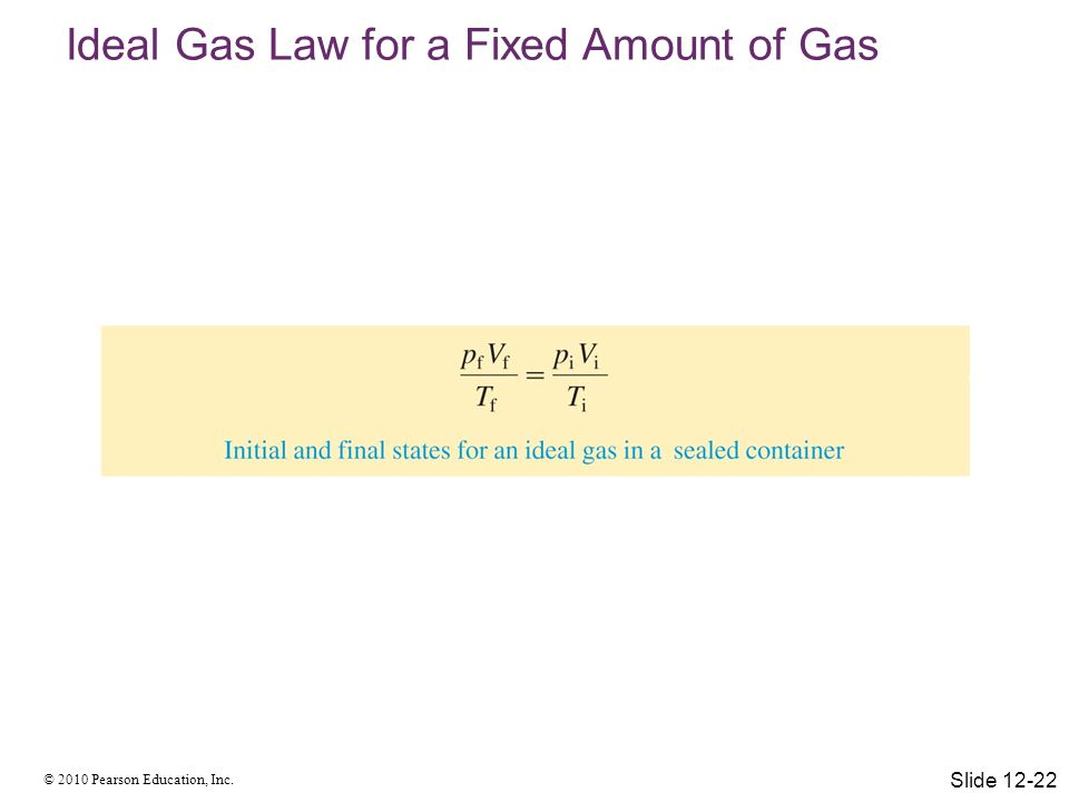 © 2010 Pearson Education, Inc. Ideal Gas Law for a Fixed Amount of Gas Slide 12-22