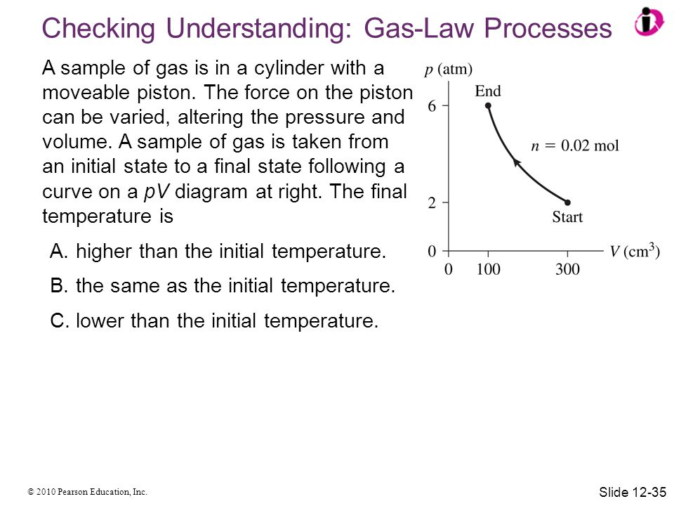 © 2010 Pearson Education, Inc. A sample of gas is in a cylinder with a moveable piston. The force on the piston can be varied, altering the pressure a