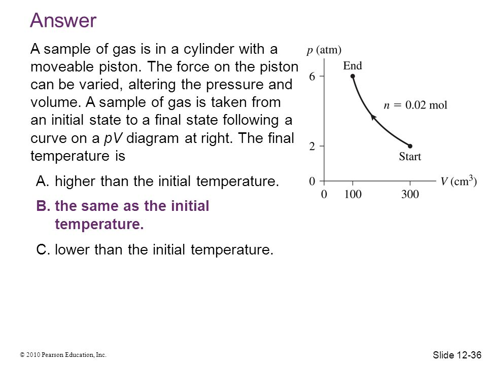 © 2010 Pearson Education, Inc. Answer A sample of gas is in a cylinder with a moveable piston. The force on the piston can be varied, altering the pre