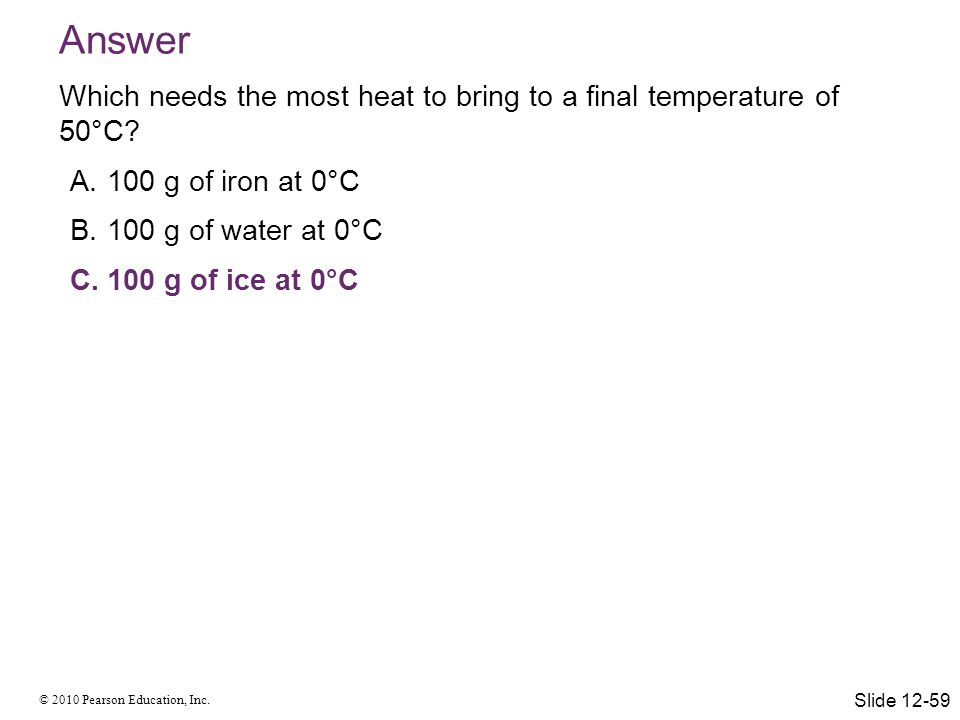 © 2010 Pearson Education, Inc. Answer Which needs the most heat to bring to a final temperature of 50°C? A.100 g of iron at 0°C B.100 g of water at 0°