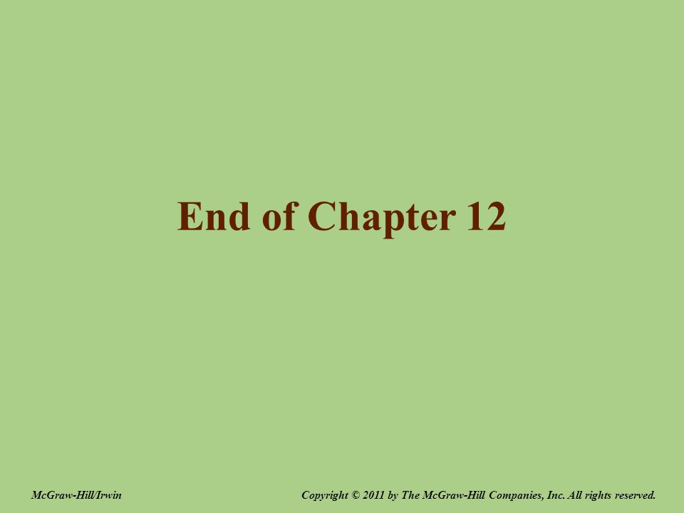 End of Chapter 12 Copyright © 2011 by The McGraw-Hill Companies, Inc.