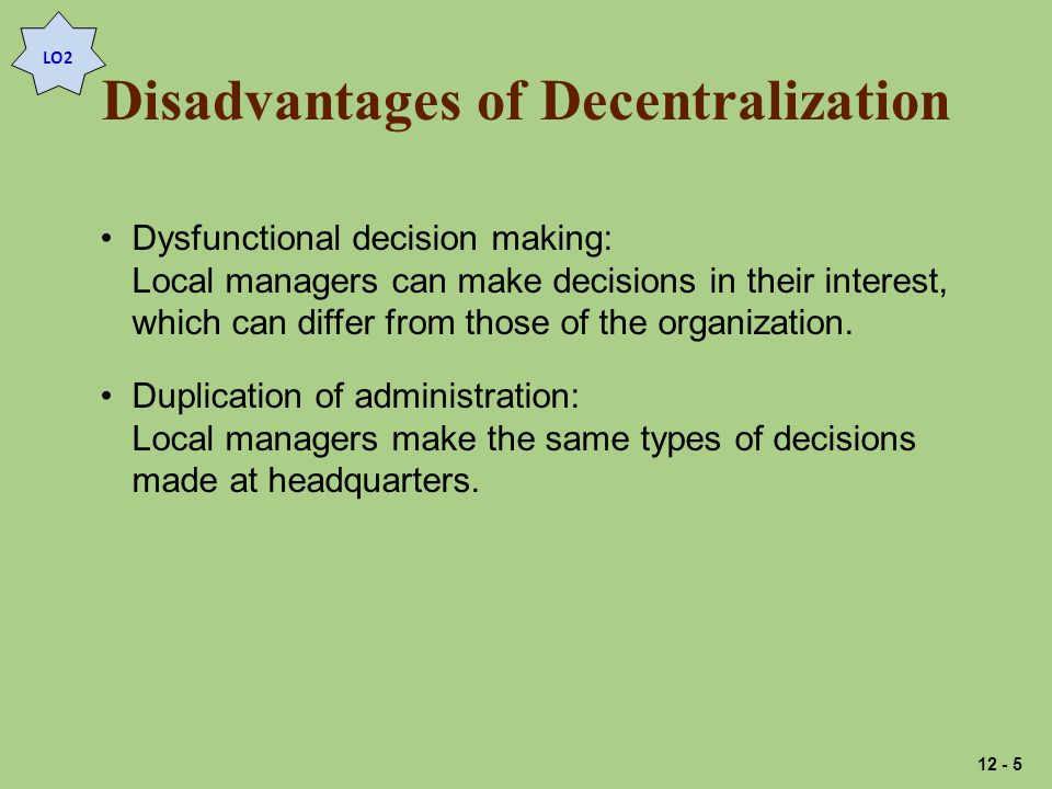 Disadvantages of Decentralization LO2 Dysfunctional decision making: Local managers can make decisions in their interest, which can differ from those of the organization.