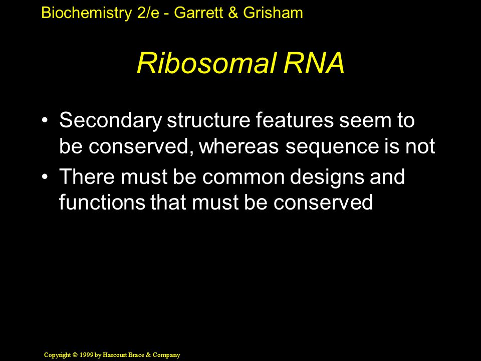 Biochemistry 2/e - Garrett & Grisham Copyright © 1999 by Harcourt Brace & Company Ribosomal RNA Secondary structure features seem to be conserved, whereas sequence is not There must be common designs and functions that must be conserved