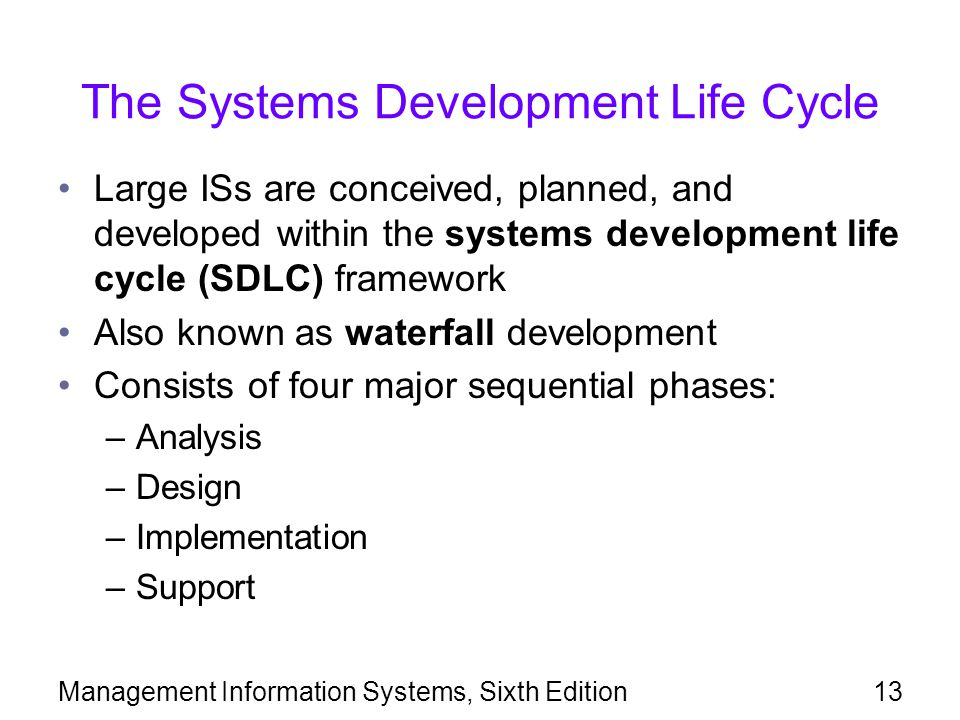 Management Information Systems, Sixth Edition13 The Systems Development Life Cycle Large ISs are conceived, planned, and developed within the systems