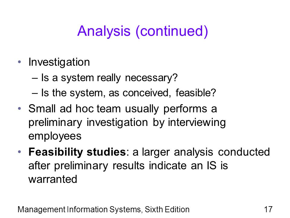Management Information Systems, Sixth Edition17 Analysis (continued) Investigation –Is a system really necessary? –Is the system, as conceived, feasib