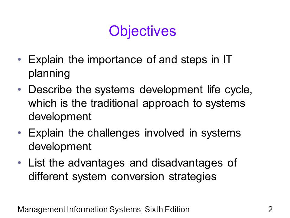 Management Information Systems, Sixth Edition3 Objectives (continued) Enumerate and explain the principles of agile systems development methods Be able to contribute a meaningful set of requirements when serving on a project development team for a new or modified IS Explain the concept of systems integration Discuss whether IS professionals should be certified