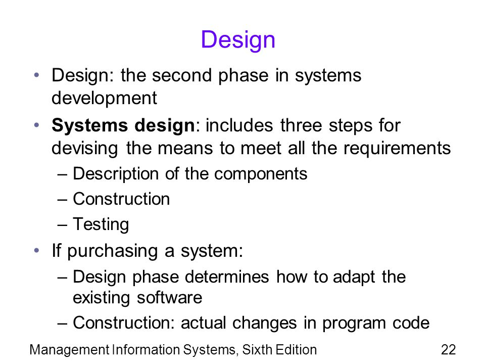 Management Information Systems, Sixth Edition22 Design Design: the second phase in systems development Systems design: includes three steps for devisi