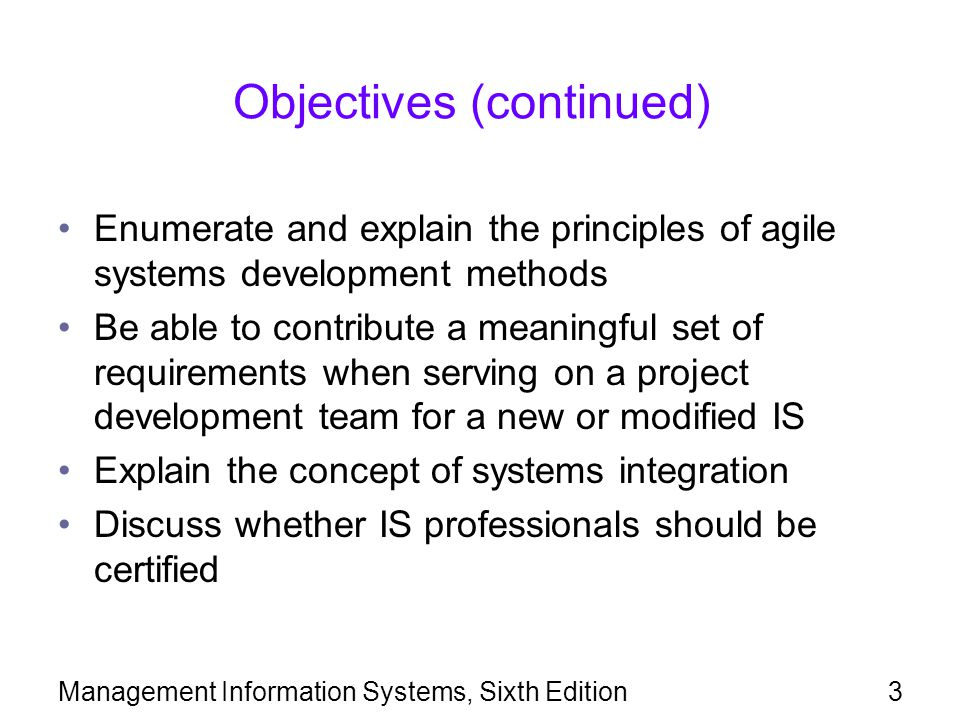 Management Information Systems, Sixth Edition3 Objectives (continued) Enumerate and explain the principles of agile systems development methods Be abl