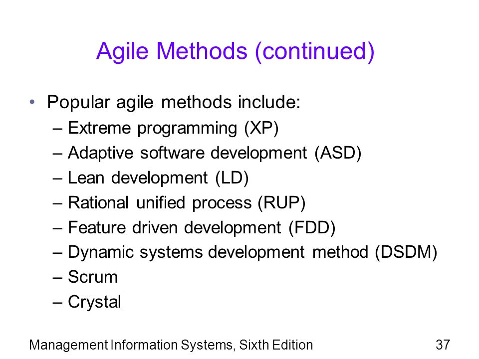 Management Information Systems, Sixth Edition37 Agile Methods (continued) Popular agile methods include: –Extreme programming (XP) –Adaptive software