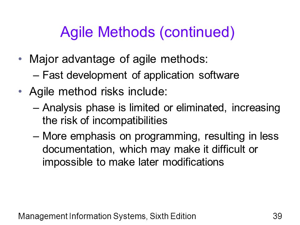 Management Information Systems, Sixth Edition39 Agile Methods (continued) Major advantage of agile methods: –Fast development of application software