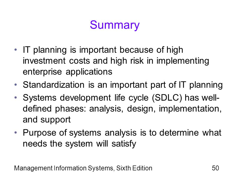 Management Information Systems, Sixth Edition50 Summary IT planning is important because of high investment costs and high risk in implementing enterp