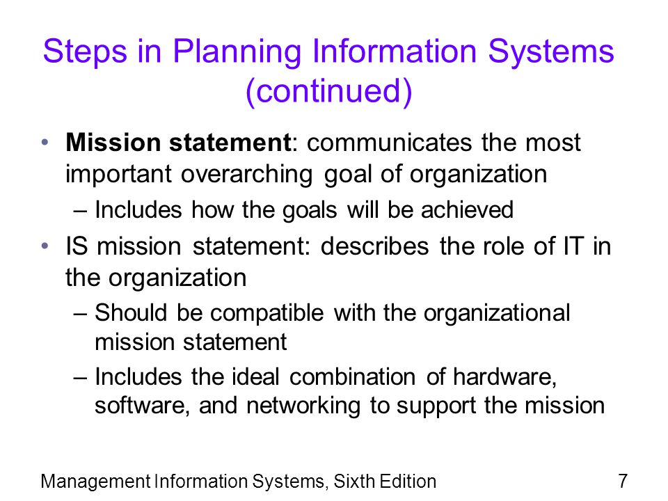 Management Information Systems, Sixth Edition8 Steps in Planning Information Systems (continued) CIO develops a strategic plan for implementation of IT in the organization: –What technology will be used by employees, customers, and suppliers Goals in the plan are broken down into objectives, such as: –Resources to be acquired or developed –Timetables for acquiring and implementing resources –Training
