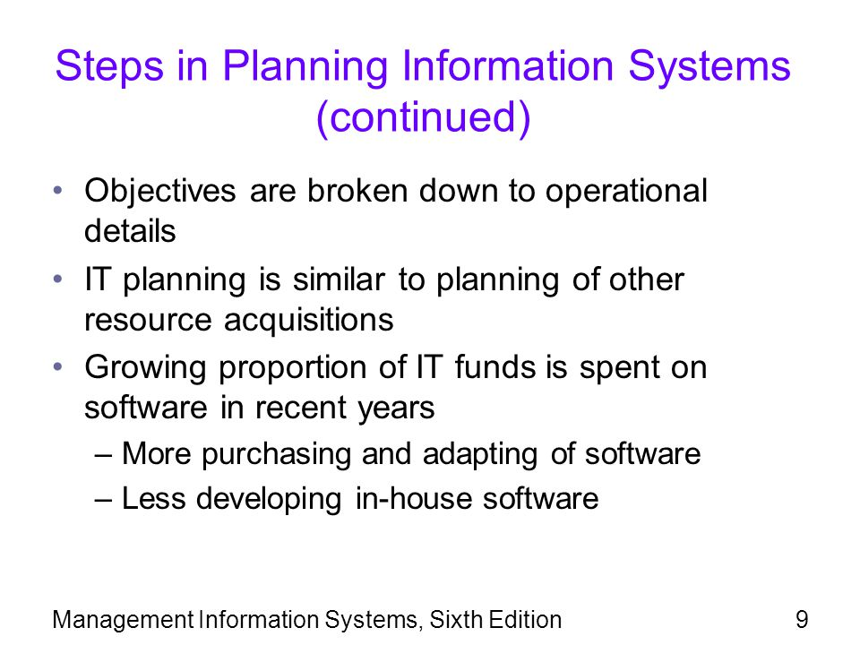 Management Information Systems, Sixth Edition50 Summary IT planning is important because of high investment costs and high risk in implementing enterprise applications Standardization is an important part of IT planning Systems development life cycle (SDLC) has well- defined phases: analysis, design, implementation, and support Purpose of systems analysis is to determine what needs the system will satisfy