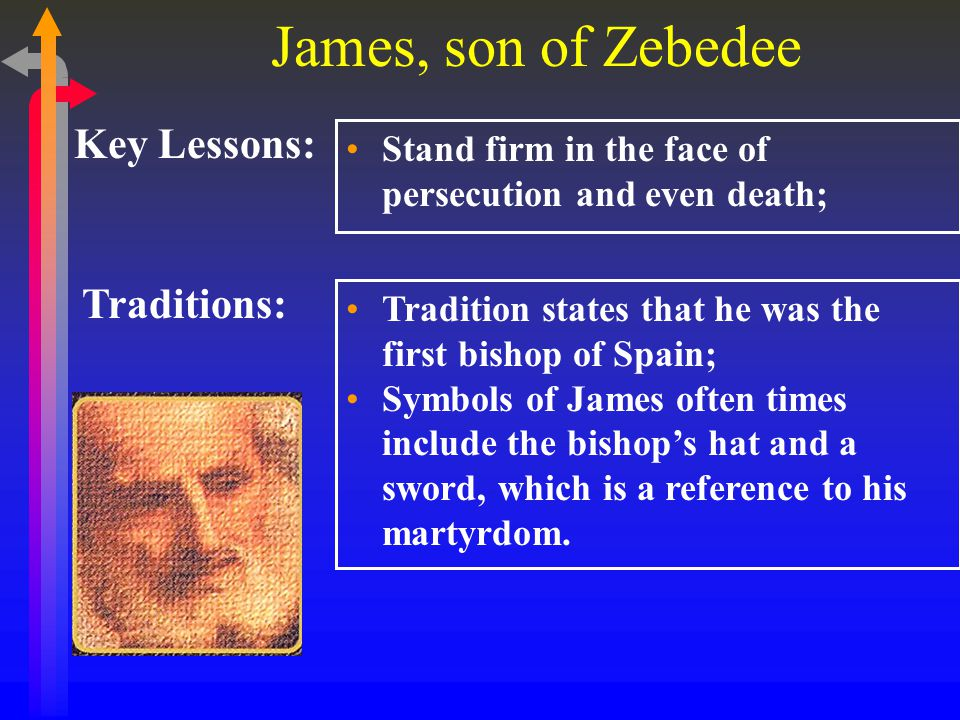 James, son of Zebedee Key Lessons: Stand firm in the face of persecution and even death; Traditions: Tradition states that he was the first bishop of Spain; Symbols of James often times include the bishop's hat and a sword, which is a reference to his martyrdom.