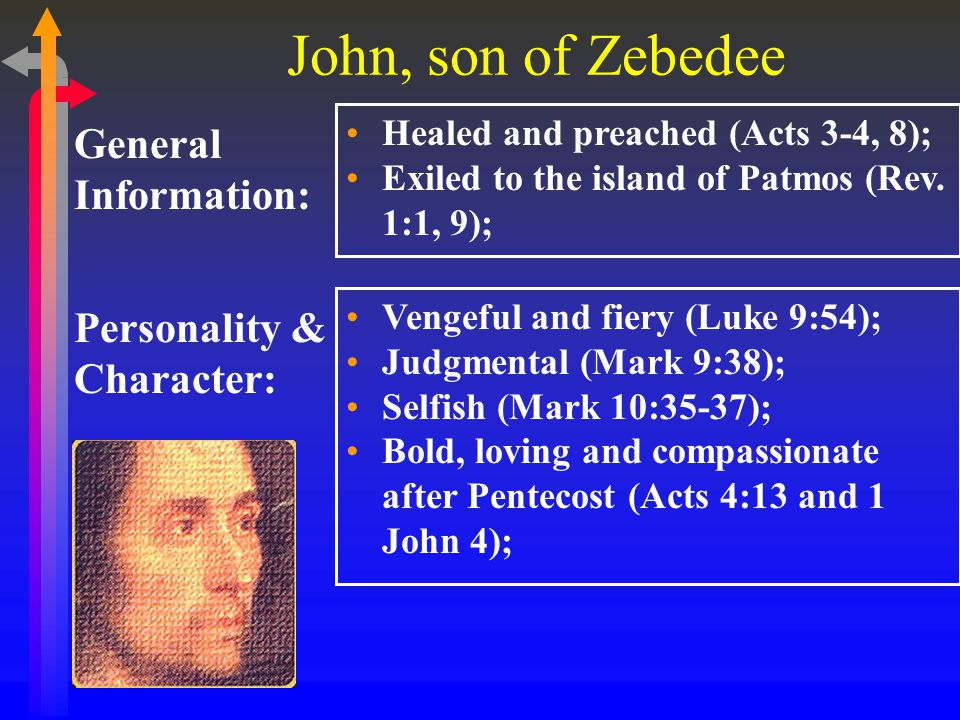 John, son of Zebedee General Information: Healed and preached (Acts 3-4, 8); Exiled to the island of Patmos (Rev.
