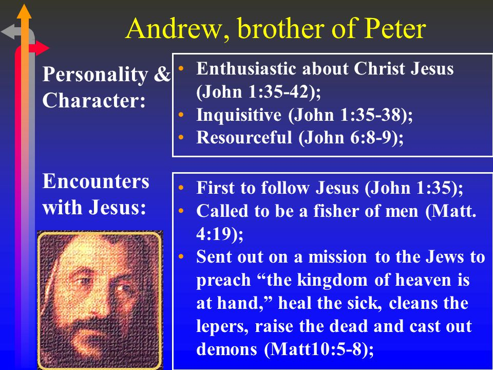 Andrew, brother of Peter Encounters with Jesus: Personality & Character: Enthusiastic about Christ Jesus (John 1:35-42); Inquisitive (John 1:35-38); Resourceful (John 6:8-9); First to follow Jesus (John 1:35); Called to be a fisher of men (Matt.
