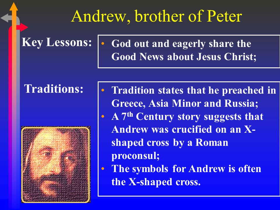 Andrew, brother of Peter Key Lessons: God out and eagerly share the Good News about Jesus Christ; Traditions: Tradition states that he preached in Greece, Asia Minor and Russia; A 7 th Century story suggests that Andrew was crucified on an X- shaped cross by a Roman proconsul; The symbols for Andrew is often the X-shaped cross.