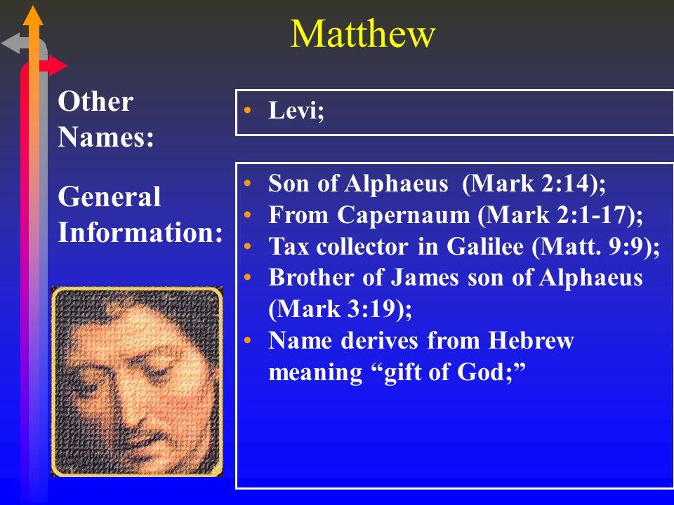 Matthew General Information: Other Names: Levi; Son of Alphaeus (Mark 2:14); From Capernaum (Mark 2:1-17); Tax collector in Galilee (Matt.