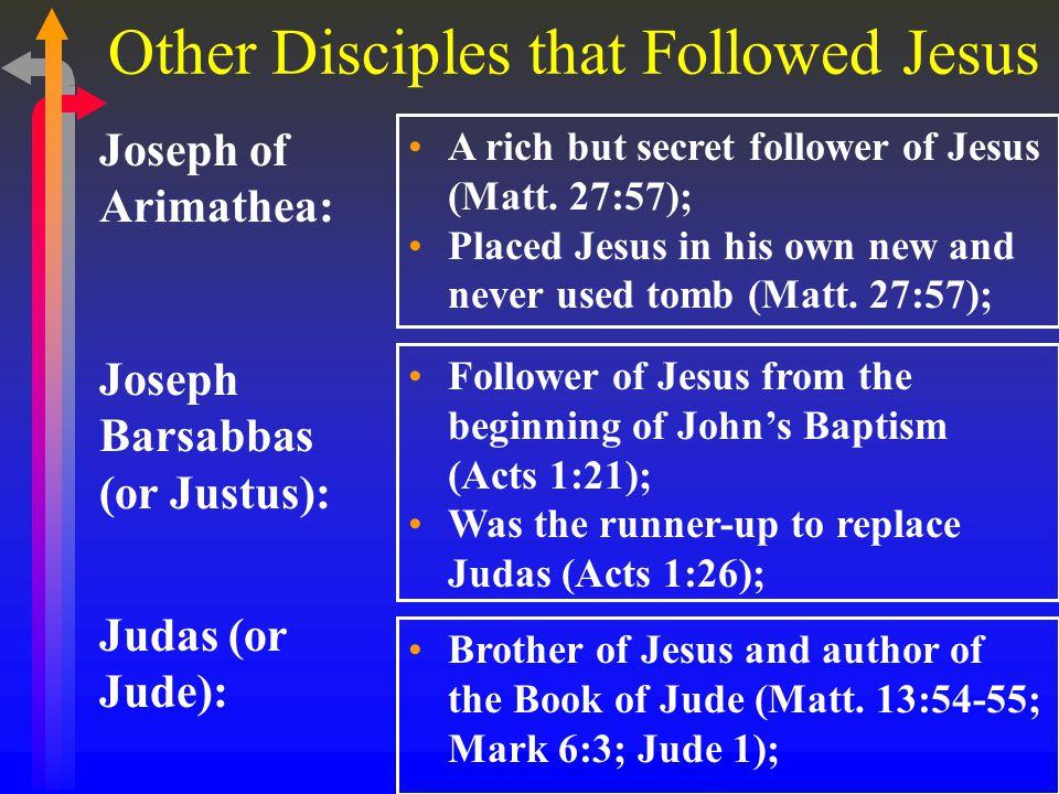 Other Disciples that Followed Jesus Joseph of Arimathea: A rich but secret follower of Jesus (Matt.