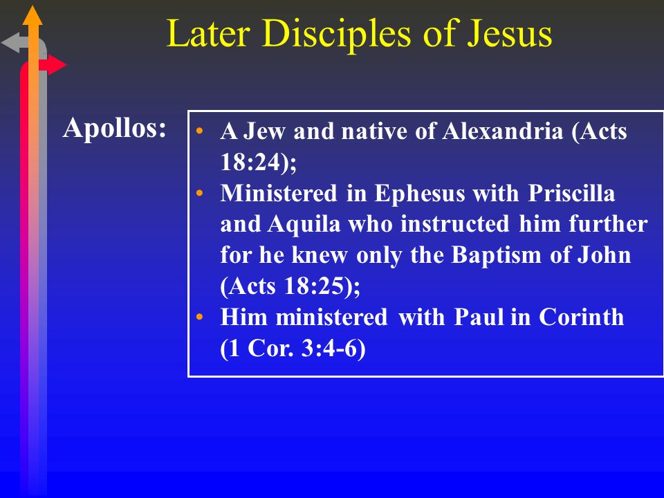 Later Disciples of Jesus Apollos: A Jew and native of Alexandria (Acts 18:24); Ministered in Ephesus with Priscilla and Aquila who instructed him further for he knew only the Baptism of John (Acts 18:25); Him ministered with Paul in Corinth (1 Cor.