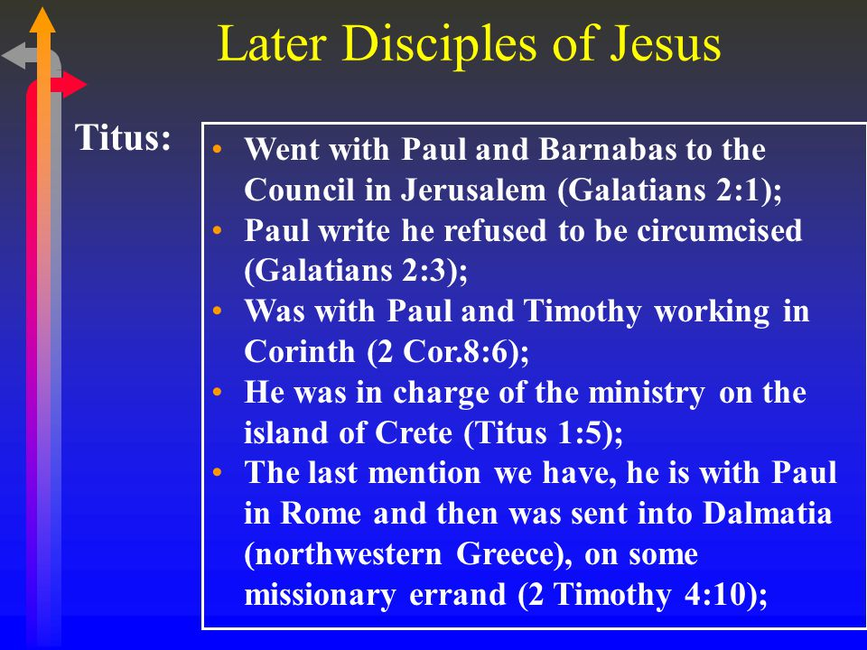 Later Disciples of Jesus Titus: Went with Paul and Barnabas to the Council in Jerusalem (Galatians 2:1); Paul write he refused to be circumcised (Galatians 2:3); Was with Paul and Timothy working in Corinth (2 Cor.8:6); He was in charge of the ministry on the island of Crete (Titus 1:5); The last mention we have, he is with Paul in Rome and then was sent into Dalmatia (northwestern Greece), on some missionary errand (2 Timothy 4:10);