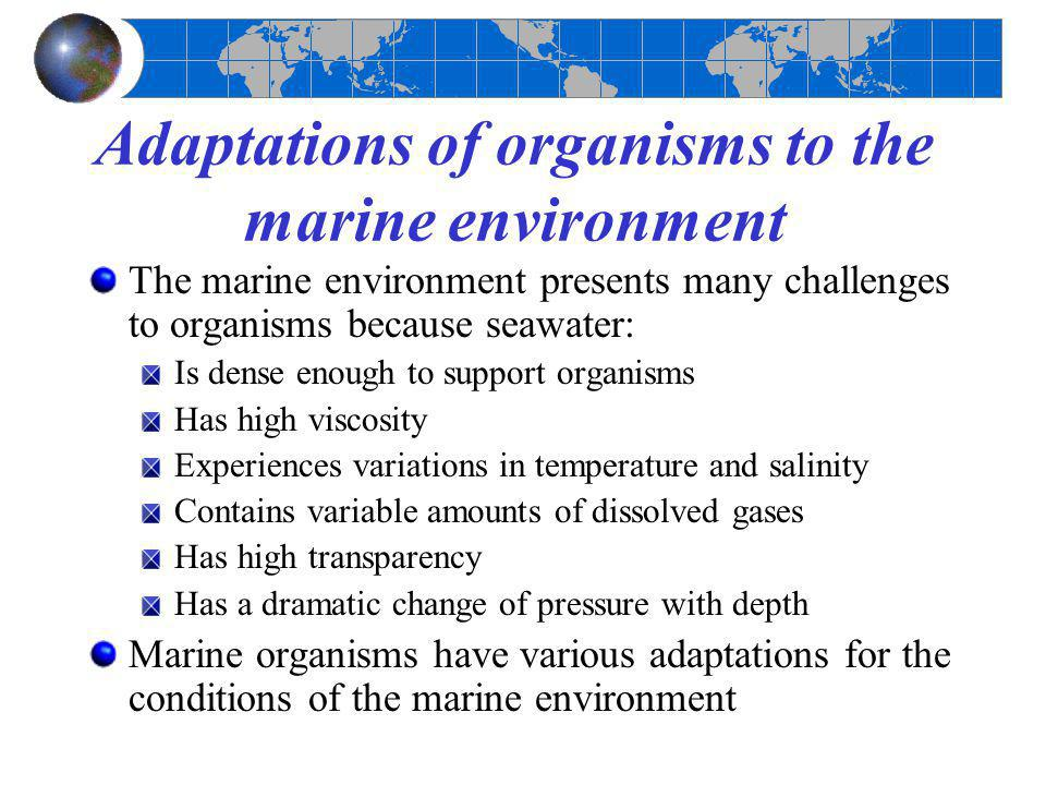 Adaptations of organisms to the marine environment The marine environment presents many challenges to organisms because seawater: Is dense enough to s