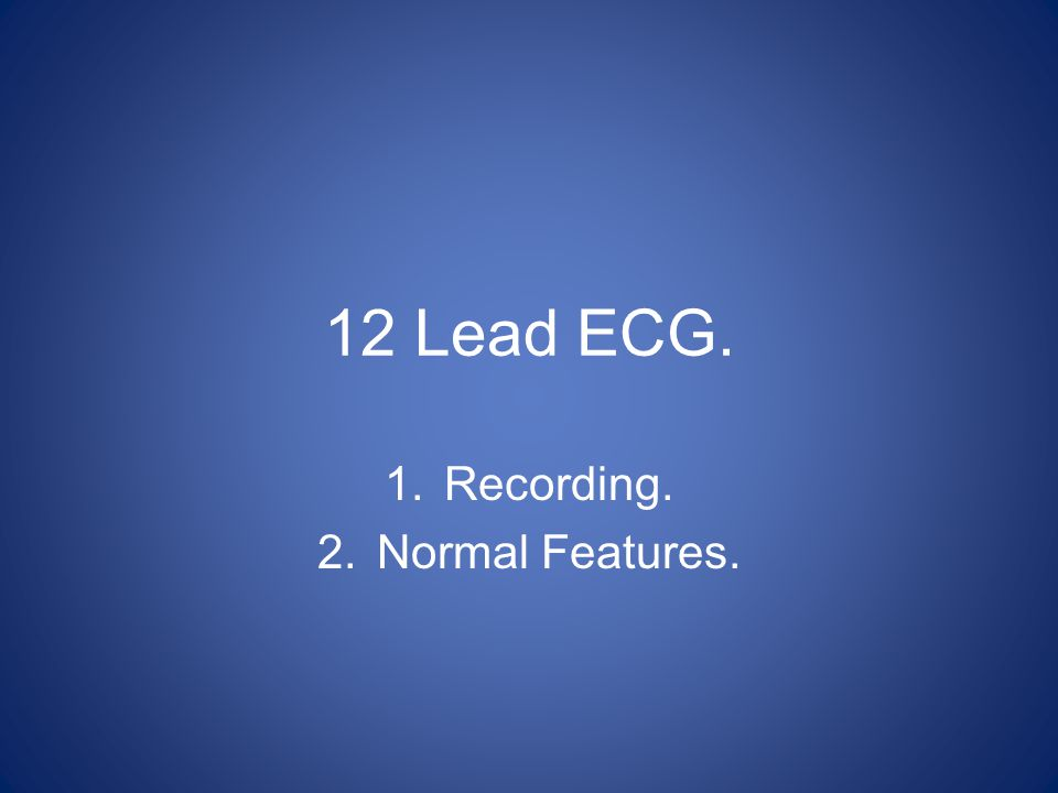 Aims and Objectives.Review and perform correct technique to record a 12 lead ECG.