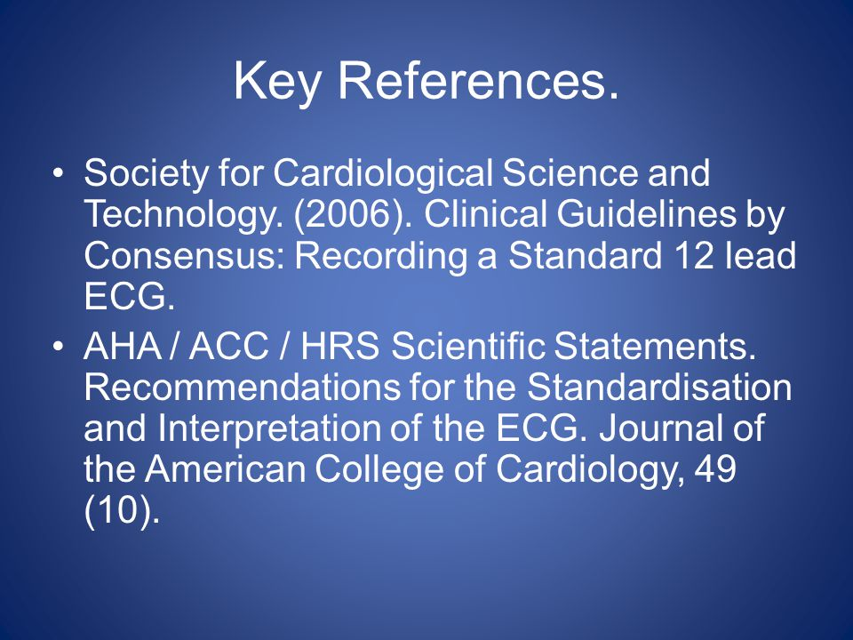 Key References. Society for Cardiological Science and Technology. (2006). Clinical Guidelines by Consensus: Recording a Standard 12 lead ECG. AHA / AC