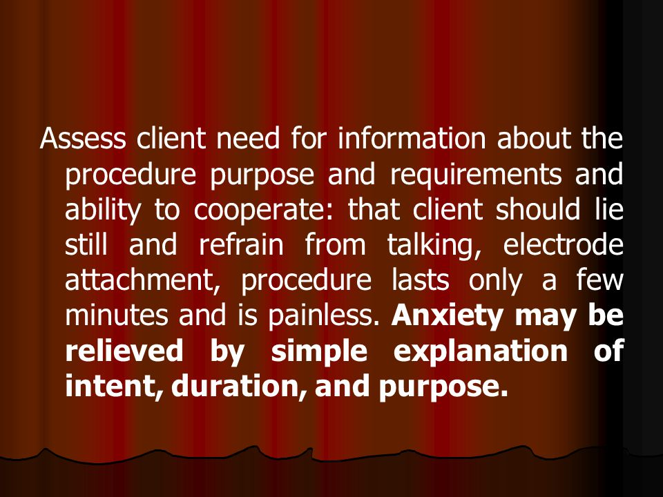 Assess client need for information about the procedure purpose and requirements and ability to cooperate: that client should lie still and refrain fro