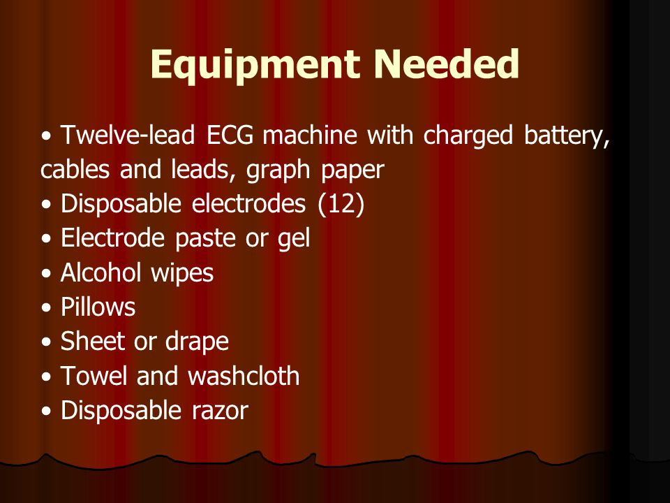 Equipment Needed Twelve-lead ECG machine with charged battery, cables and leads, graph paper Disposable electrodes (12) Electrode paste or gel Alcohol