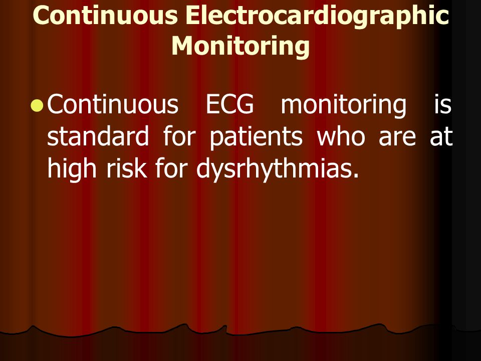 Continuous Electrocardiographic Monitoring Continuous ECG monitoring is standard for patients who are at high risk for dysrhythmias.
