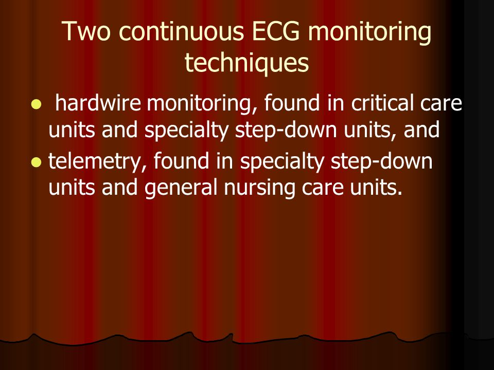 Two continuous ECG monitoring techniques hardwire monitoring, found in critical care units and specialty step-down units, and telemetry, found in spec