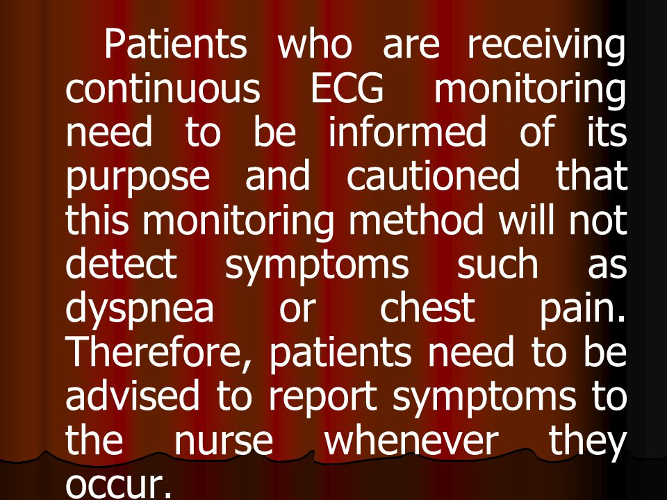 Patients who are receiving continuous ECG monitoring need to be informed of its purpose and cautioned that this monitoring method will not detect symp