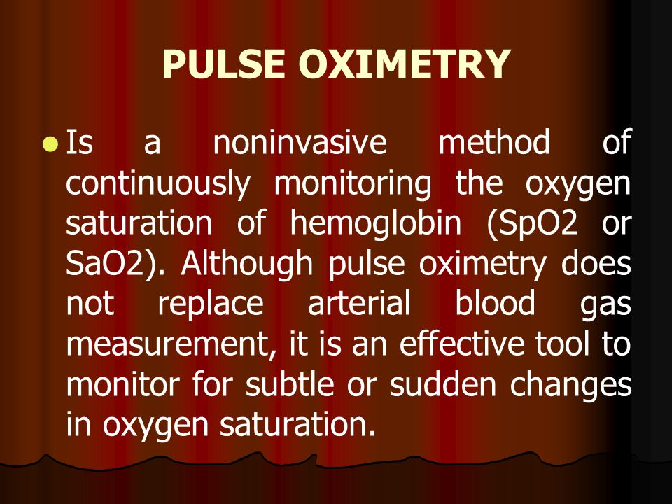 PULSE OXIMETRY Is a noninvasive method of continuously monitoring the oxygen saturation of hemoglobin (SpO2 or SaO2). Although pulse oximetry does not