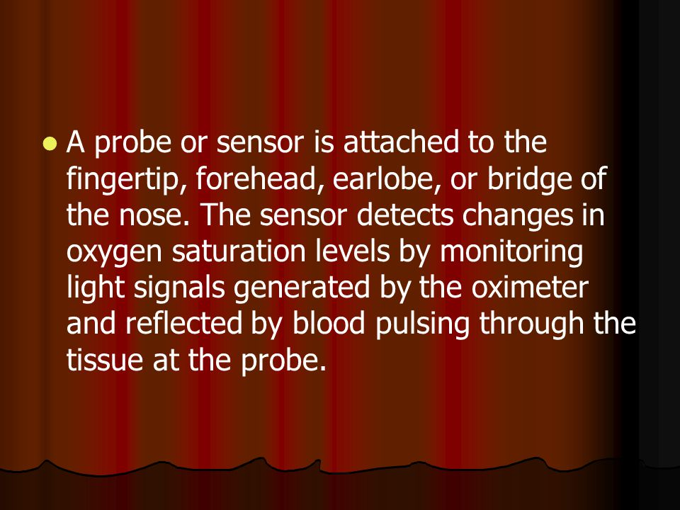 A probe or sensor is attached to the fingertip, forehead, earlobe, or bridge of the nose. The sensor detects changes in oxygen saturation levels by mo