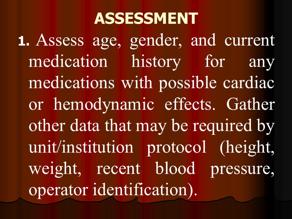 ASSESSMENT 1. Assess age, gender, and current medication history for any medications with possible cardiac or hemodynamic effects. Gather other data t