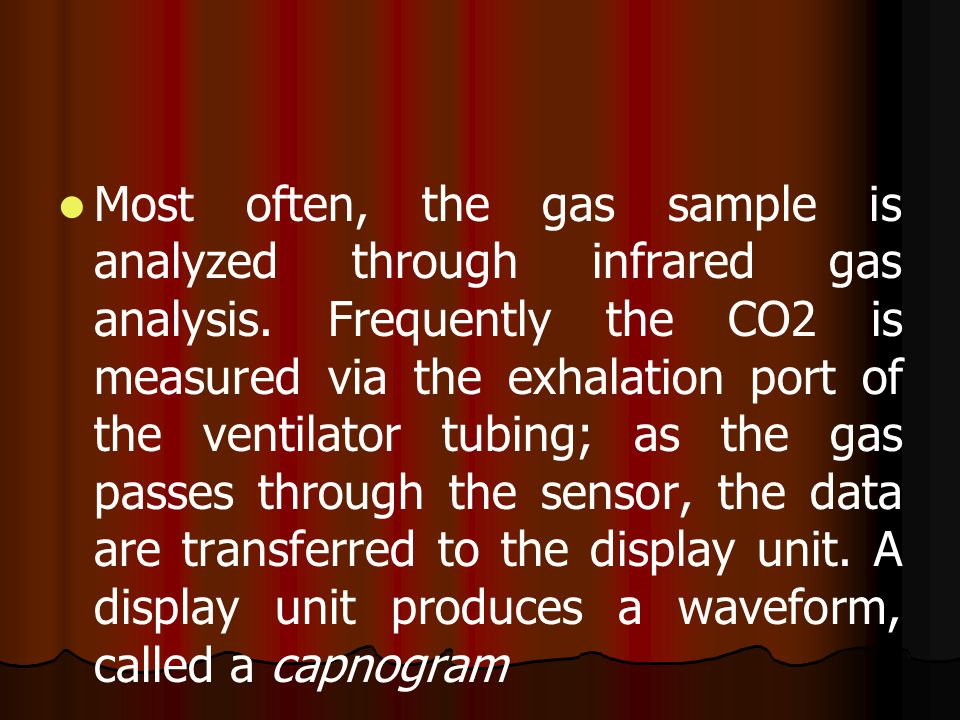 Most often, the gas sample is analyzed through infrared gas analysis. Frequently the CO2 is measured via the exhalation port of the ventilator tubing;