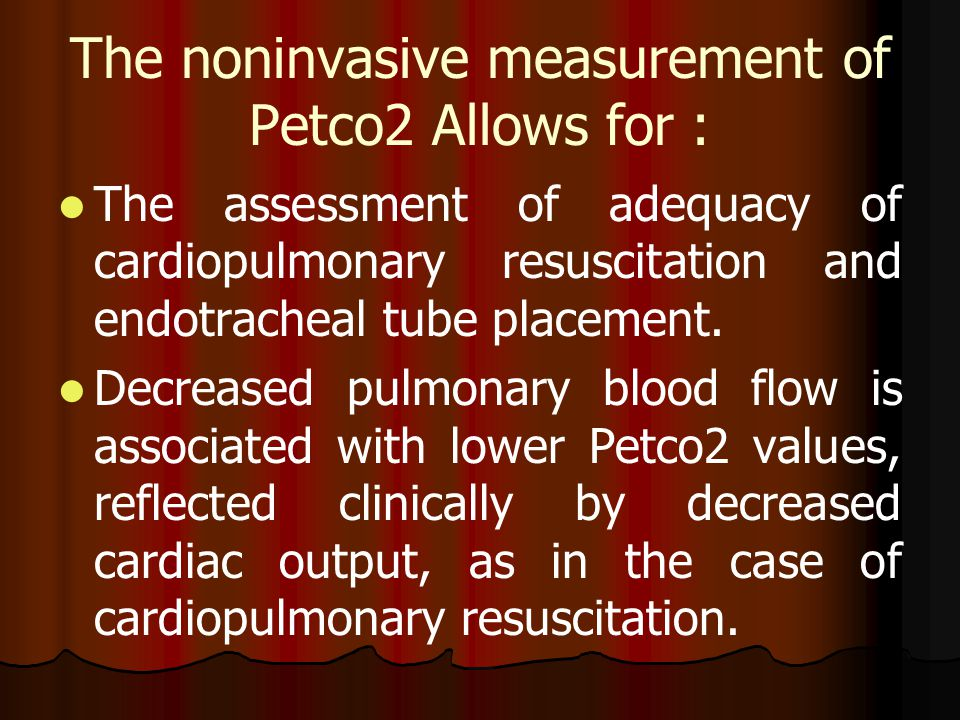 The noninvasive measurement of Petco2 Allows for : The assessment of adequacy of cardiopulmonary resuscitation and endotracheal tube placement. Decrea