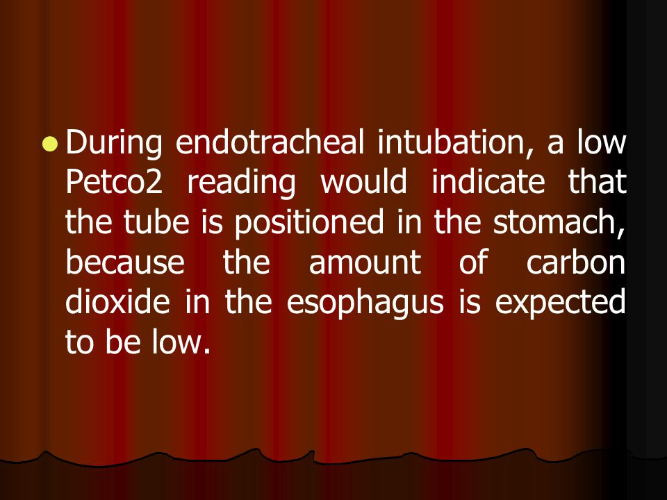 During endotracheal intubation, a low Petco2 reading would indicate that the tube is positioned in the stomach, because the amount of carbon dioxide i