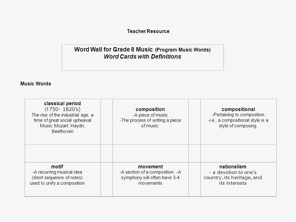 Teacher Resource Word Wall for Grade 8 Music (Program Music Words) Word Cards with Definitions Music Words classical period (1 750- 1820's) The rise of the industrial age, a time of great social upheaval Music: Mozart, Haydn, Beethoven composition -A piece of music -The process of writing a piece of music.